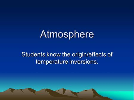 Atmosphere Students know the origin/effects of temperature inversions.