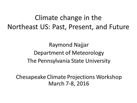 Climate change in the Northeast US: Past, Present, and Future Raymond Najjar Department of Meteorology The Pennsylvania State University Chesapeake Climate.