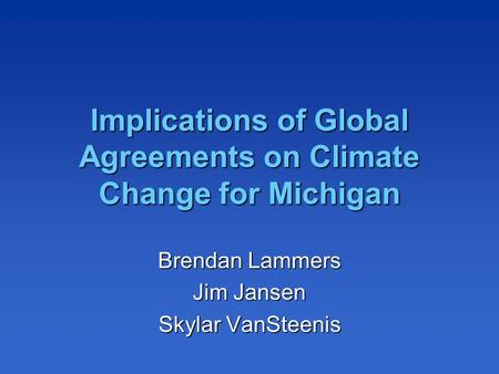 Implications of Global Agreements on Climate Change for Michigan Brendan Lammers Jim Jansen Skylar VanSteenis.