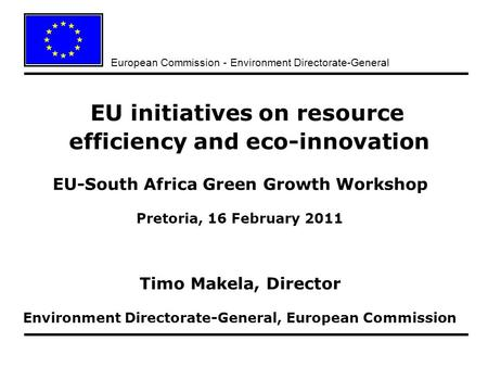 European Commission - Environment Directorate-General EU initiatives on resource efficiency and eco-innovation EU-South Africa Green Growth Workshop Pretoria,