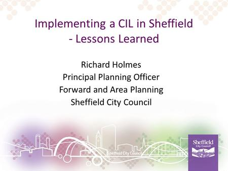 Implementing a CIL in Sheffield - Lessons Learned Richard Holmes Principal Planning Officer Forward and Area Planning Sheffield City Council.
