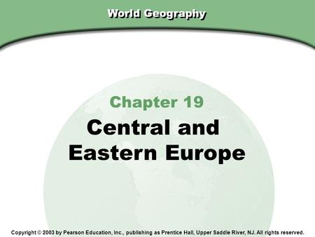 Chapter 19, Section World Geography Chapter 19 Central and Eastern Europe Copyright © 2003 by Pearson Education, Inc., publishing as Prentice Hall, Upper.