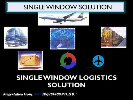 SINGLE WINDOW LOGISTICS SOLUTION Presentation From : NRV LOGISTICS PVT. LTD. ` SINGLE WINDOW SOLUTION.