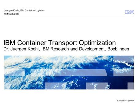 © 2010 IBM Corporation IBM Container Transport Optimization Dr. Juergen Koehl, IBM Research and Development, Boeblingen Juergen Koehl, IBM Container Logistics.