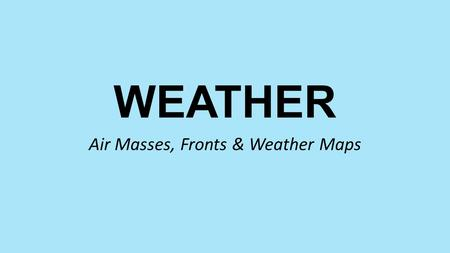 WEATHER Air Masses, Fronts & Weather Maps. Weather vs Climate Weather - Daily Conditions of a given location (Short Term) Ex: Rainy, Cloudy, Sunny, Sleet.