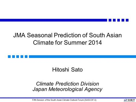 Fifth Session of the South Asian Climate Outlook Forum (SASCOF-5) JMA Seasonal Prediction of South Asian Climate for Summer 2014 Hitoshi Sato Climate Prediction.