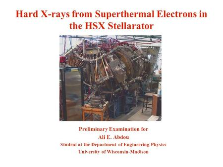 Hard X-rays from Superthermal Electrons in the HSX Stellarator Preliminary Examination for Ali E. Abdou Student at the Department of Engineering Physics.