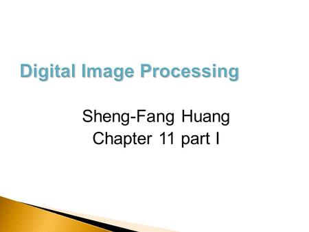 Sheng-Fang Huang Chapter 11 part I.  After the image is segmented into regions, how to represent and describe these regions? ◦ In terms of its external.