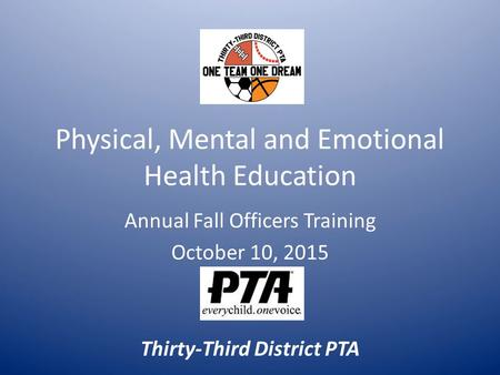 Physical, Mental and Emotional Health Education Annual Fall Officers Training October 10, 2015 Thirty-Third District PTA.