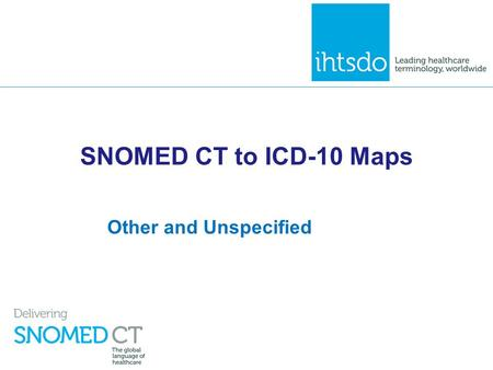 SNOMED CT to ICD-10 Maps Other and Unspecified. Overview ▪ A feature of the ICD-10 classification, that distinguishes it from a terminology like SNOMED.