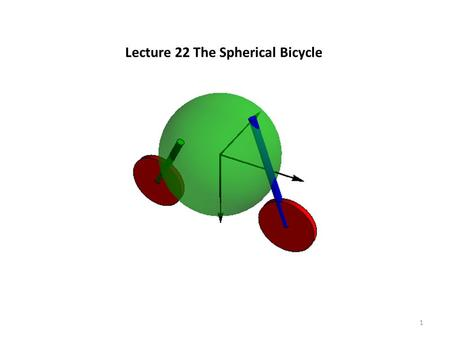 Lecture 22 The Spherical Bicycle 1. 2 Some relative dimensions with the wheel radius and mass as unity sphere radius 2, mass 50 fork length 4, radius.
