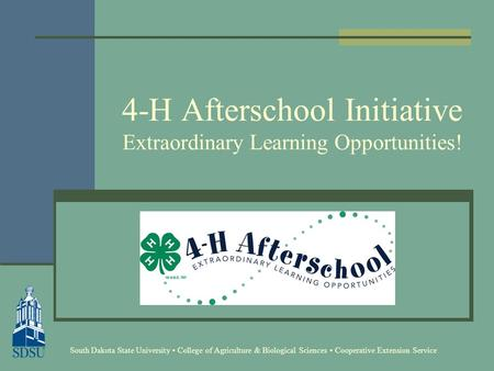 4-H Afterschool Initiative Extraordinary Learning Opportunities! South Dakota State University College of Agriculture & Biological Sciences Cooperative.