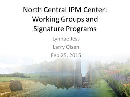North Central IPM Center: Working Groups and Signature Programs Lynnae Jess Larry Olsen Feb 25, 2015.