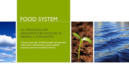FOOD SYSTEM ALL PROCESSES AND INFRASTRUCTURE INVOLVED IN FEEDING A POPULATION: A food system also includes people and operates within and is influenced.