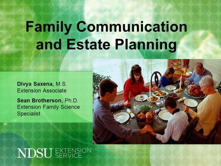 Family Communication and Estate Planning Divya Saxena, M.S. Extension Associate Sean Brotherson, Ph.D. Extension Family Science Specialist.