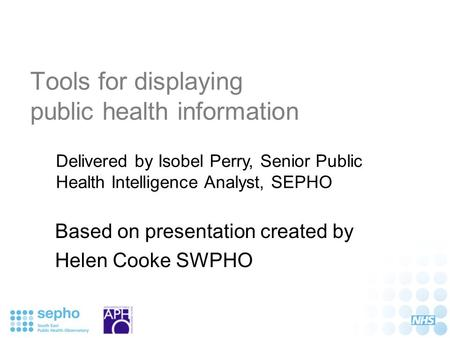 Tools for displaying public health information Based on presentation created by Helen Cooke SWPHO Delivered by Isobel Perry, Senior Public Health Intelligence.