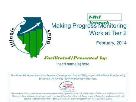Making Progress Monitoring Work at Tier 2 February, 2014 Facilitated/Presented by: The Illinois RtI Network is a State Personnel Development Grant (SPDG)