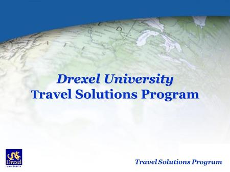 Travel Solutions Program Drexel University ravel Solutions Program Drexel University T ravel Solutions Program.