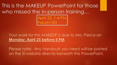 This is the MAKEUP PowerPoint for those who missed the in-person training… April 22, 1-4 PM Forum-101 Your work for this MAKEUP is due to Mrs. Pierce on.