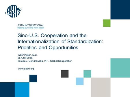 © ASTM International www.astm.org Sino-U.S. Cooperation and the Internationalization of Standardization: Priorities and Opportunities Washington, D.C.
