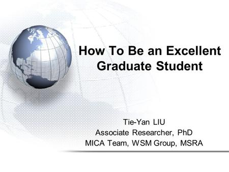 How To Be an Excellent Graduate Student Tie-Yan LIU Associate Researcher, PhD MICA Team, WSM Group, MSRA.