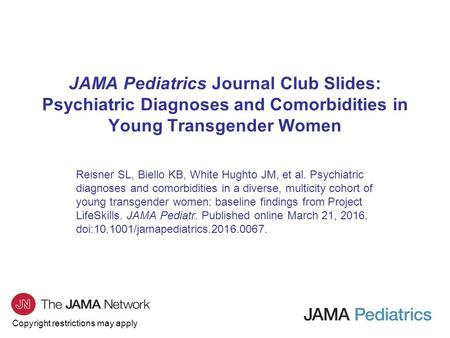 Copyright restrictions may apply JAMA Pediatrics Journal Club Slides: Psychiatric Diagnoses and Comorbidities in Young Transgender Women Reisner SL, Biello.