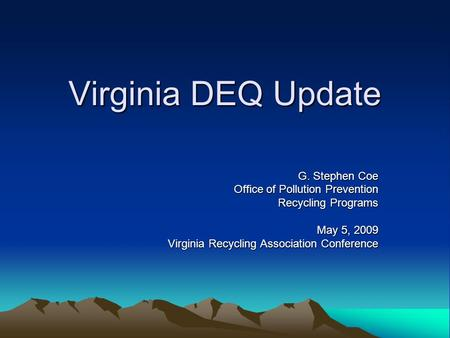 Virginia DEQ Update G. Stephen Coe Office of Pollution Prevention Recycling Programs May 5, 2009 Virginia Recycling Association Conference.