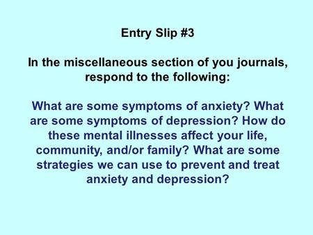 Entry Slip #3 In the miscellaneous section of you journals, respond to the following: What are some symptoms of anxiety? What are some symptoms of depression?