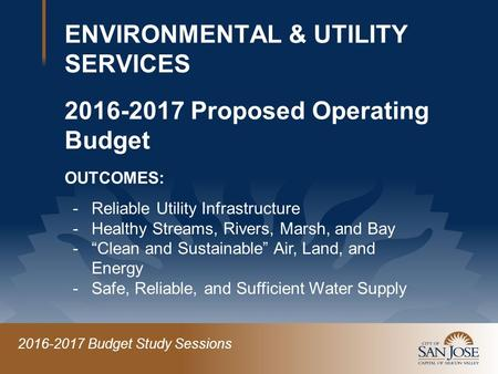 2016-2017 Budget Study Sessions ENVIRONMENTAL & UTILITY SERVICES 2016-2017 Proposed Operating Budget OUTCOMES: -Reliable Utility Infrastructure -Healthy.