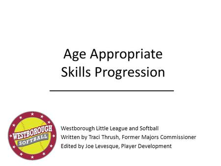 Age Appropriate Skills Progression Westborough Little League and Softball Written by Traci Thrush, Former Majors Commissioner Edited by Joe Levesque, Player.