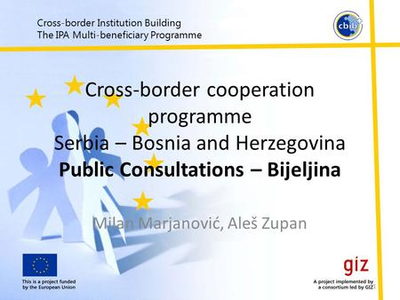 Cross-border Institution Building The IPA Multi-beneficiary Programme Cross-border cooperation programme Serbia – Bosnia and Herzegovina Public Consultations.