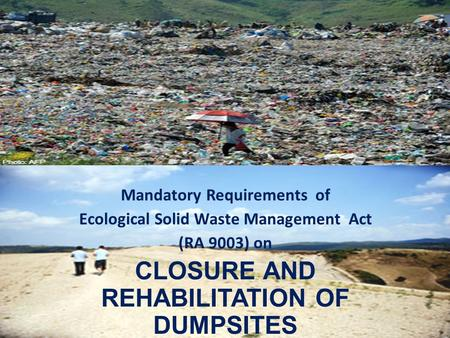 Mandatory Requirements of Ecological Solid Waste Management Act (RA 9003) on CLOSURE AND REHABILITATION OF DUMPSITES.