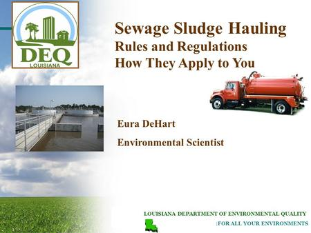 LOUISIANA DEPARTMENT OF ENVIRONMENTAL QUALITY :FOR ALL YOUR ENVIRONMENTS Eura DeHart Environmental Scientist Sewage Sludge Hauling Rules and Regulations.