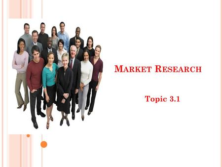 M ARKET R ESEARCH Topic 3.1. W HAT IS MARKET RESEARCH ? The process of gaining information about customers, products, competitors etc through the collection.