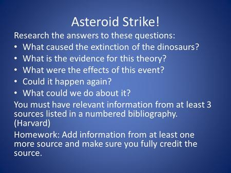 Asteroid Strike! Research the answers to these questions: What caused the extinction of the dinosaurs? What is the evidence for this theory? What were.