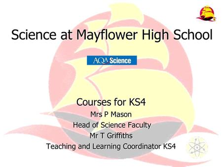 Science at Mayflower High School Courses for KS4 Mrs P Mason Head of Science Faculty Head of Science Faculty Mr T Griffiths Teaching and Learning Coordinator.