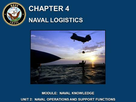 CHAPTER 4 NAVAL LOGISTICS CHAPTER 4 NAVAL LOGISTICS MODULE: NAVAL KNOWLEDGE UNIT 2: NAVAL OPERATIONS AND SUPPORT FUNCTIONS MODULE: NAVAL KNOWLEDGE UNIT.
