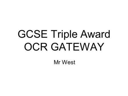 GCSE Triple Award OCR GATEWAY Mr West. The Course Your child will study for three GCSEs – Biology in year 10 and Physics and Chemistry in year 11. Each.