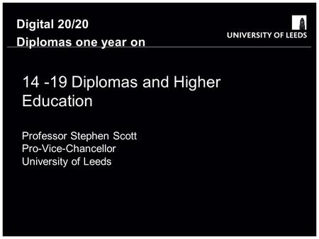 14 -19 Diplomas and Higher Education Professor Stephen Scott Pro-Vice-Chancellor University of Leeds Digital 20/20 Diplomas one year on.