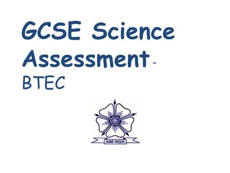 GCSE Science Assessment - BTEC. What Science qualifications could your child be studying? 2 separate GCSE's – core and additional (dual award) Or 2 separate.