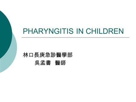PHARYNGITIS IN CHILDREN 林口長庚急診醫學部 吳孟書 醫師. Sore Throat  Any painful sensation localized to the pharynx or the surrounding areas.  Dysphagia  Difficult.