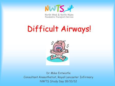 Difficult Airways! Difficult Airways! Dr Mike Entwistle Consultant Anaesthetist, Royal Lancaster Infirmary NWTS Study Day 18/10/12.