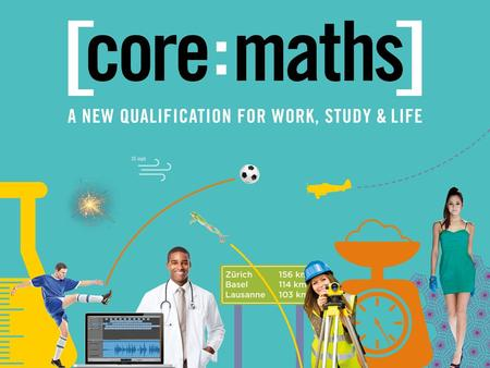 What Is Core Maths? WHAT IS CORE MATHS? ▪ A new Level 3 course for students in post 16 education who have passed GCSE Mathematics at grade C and above.