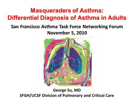 Masqueraders of Asthma: Differential Diagnosis of Asthma in Adults George Su, MD SFGH/UCSF Division of Pulmonary and Critical Care San Francisco Asthma.