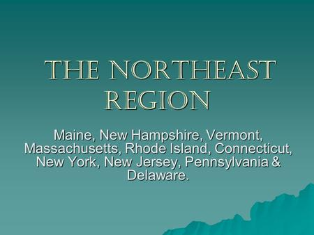 The Northeast Region Maine, New Hampshire, Vermont, Massachusetts, Rhode Island, Connecticut, New York, New Jersey, Pennsylvania & Delaware.