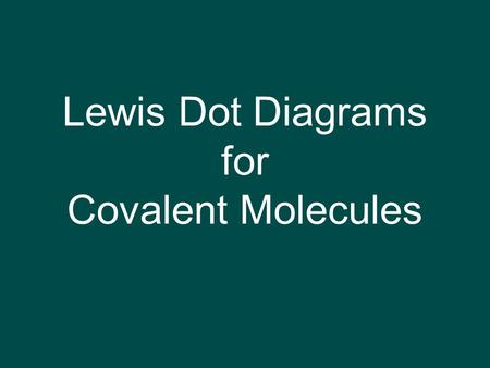 Lewis Dot Diagrams for Covalent Molecules. 3 Types of Representations 1. Lewis structures of compound 2. molecular formula: H 2 3. structural formula: