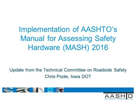 April 4, 2011 ITE Technical Conference Lake Buena Vista, Fl Implementation of AASHTO's Manual for Assessing Safety Hardware (MASH) 2016 Update from the.