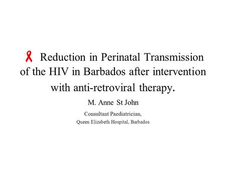 Reduction in Perinatal Transmission of the HIV in Barbados after intervention with anti-retroviral therapy. M. Anne St John Consultant Paediatrician,