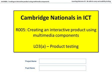 Unit R005: Creating an interactive product using multimedia components Learning Outcome 03 : Be able to carry out usability testing Cambridge Nationals.