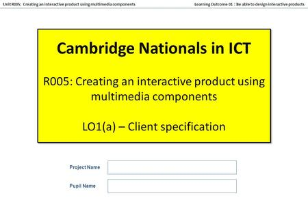 Learning Outcome 01 : Be able to design interactive products Unit R005: Creating an interactive product using multimedia components Cambridge Nationals.
